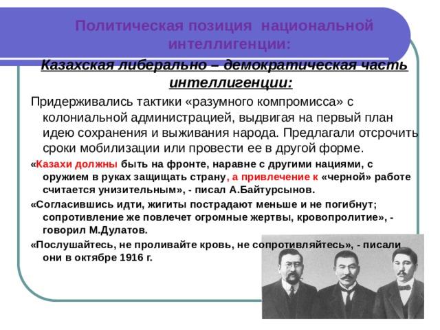 Политическая позиция национальной интеллигенции: Казахская либерально – демократическая часть интеллигенции: Придерживались тактики «разумного компромисса» с колониальной администрацией, выдвигая на первый план идею сохранения и выживания народа. Предлагали отсрочить сроки мобилизации или провести ее в другой форме. « Казахи должны быть на фронте, наравне с другими нациями, с оружием в руках защищать страну , а привлечение к «черной» работе считается унизительным», - писал А.Байтурсынов. «Согласившись идти, жигиты пострадают меньше и не погибнут; сопротивление же повлечет огромные жертвы, кровопролитие», - говорил М.Дулатов. «Послушайтесь, не проливайте кровь, не сопротивляйтесь», - писали они в октябре 1916 г.