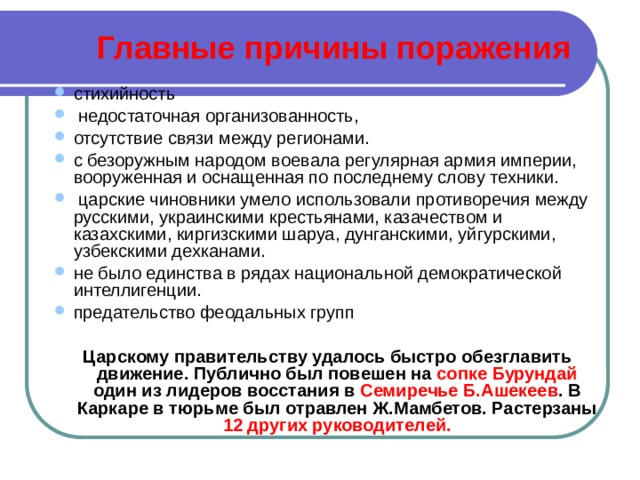 Главные причины поражения стихийность  недостаточная организованность, отсутствие связи между регионами. с безоружным народом воевала регулярная армия империи, вооруженная и оснащенная по последнему слову техники.  царские чиновники умело использовали противоречия между русскими, украинскими крестьянами, казачеством и казахскими, киргизскими шаруа, дунганскими, уйгурскими, узбекскими дехканами. не было единства в рядах национальной демократической интеллигенции. предательство феодальных групп Царскому правительству удалось быстро обезглавить движение. Публично был повешен на сопке Бурундай один из лидеров восстания в Семиречье Б.Ашекеев . В Каркаре в тюрьме был отравлен Ж.Мамбетов. Растерзаны 12 других руководителей.
