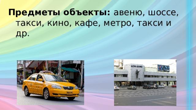 Предметы объекты: авеню, шоссе, такси, кино, кафе, метро, такси и др.