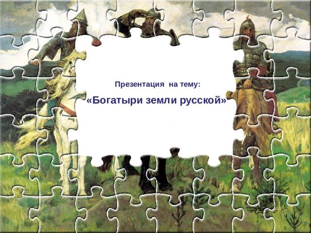 Презентация на тему:  «Богатыри земли русской»