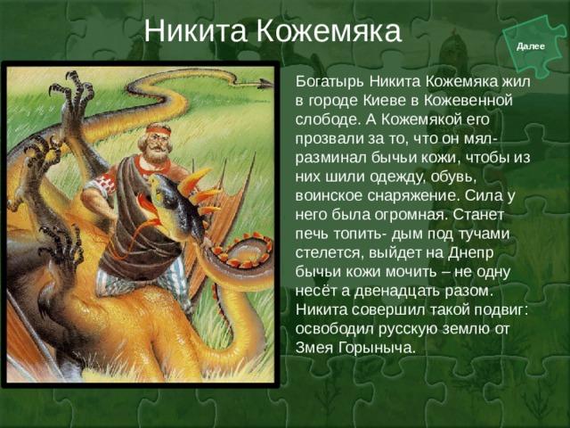 Никита Кожемяка Богатырь Никита Кожемяка жил в городе Киеве в Кожевенной слободе. А Кожемякой его прозвали за то, что он мял- разминал бычьи кожи, чтобы из них шили одежду, обувь, воинское снаряжение. Сила у него была огромная. Станет печь топить- дым под тучами стелется, выйдет на Днепр бычьи кожи мочить – не одну несёт а двенадцать разом. Никита совершил такой подвиг: освободил русскую землю от Змея Горыныча.