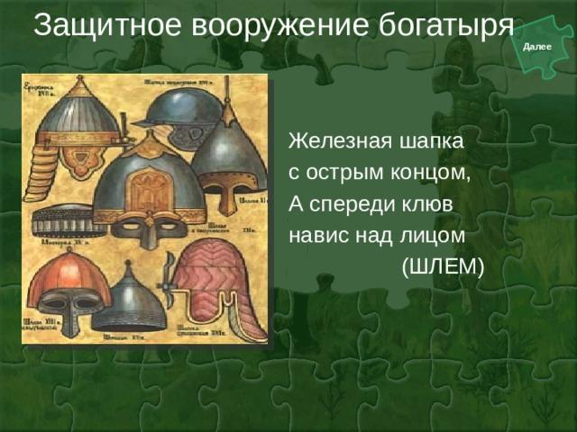 Защитное вооружение богатыря Железная шапка с острым концом, А спереди клюв навис над лицом  (ШЛЕМ)