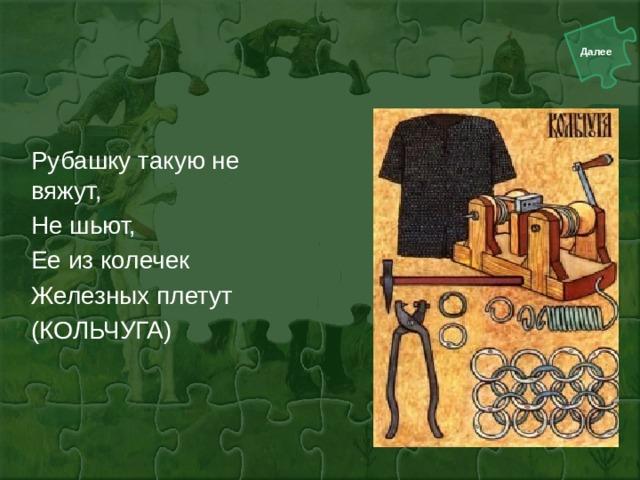 Рубашку такую не вяжут, Не шьют, Ее из колечек Железных плетут (КОЛЬЧУГА)