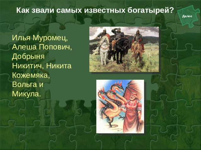 Как звали самых известных богатырей?   Илья Муромец, Алеша Попович, Добрыня Никитич, Никита Кожемяка, Вольга и Микула.