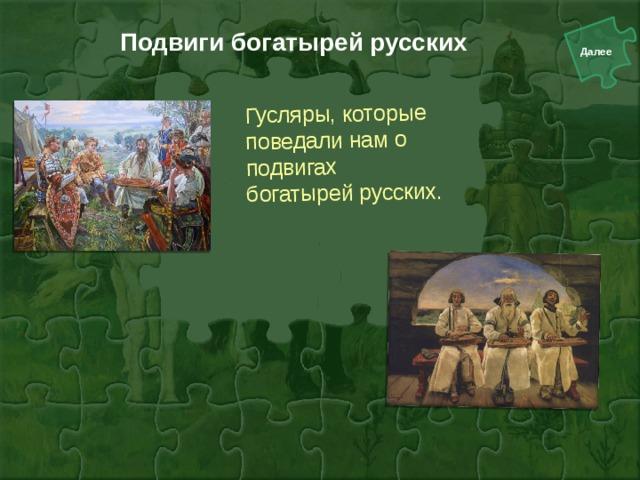 Подвиги богатырей русских Гусляры, которые поведали нам о подвигах богатырей русских.