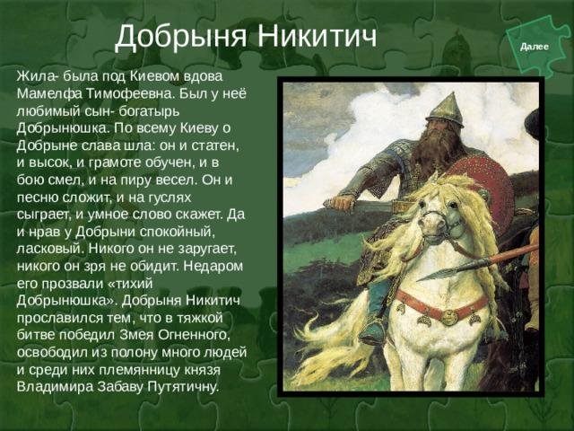 Добрыня Никитич Жила- была под Киевом вдова Мамелфа Тимофеевна. Был у неё любимый сын- богатырь Добрынюшка. По всему Киеву о Добрыне слава шла: он и статен, и высок, и грамоте обучен, и в бою смел, и на пиру весел. Он и песню сложит, и на гуслях сыграет, и умное слово скажет. Да и нрав у Добрыни спокойный, ласковый. Никого он не заругает, никого он зря не обидит. Недаром его прозвали «тихий Добрынюшка». Добрыня Никитич прославился тем, что в тяжкой битве победил Змея Огненного, освободил из полону много людей и среди них племянницу князя Владимира Забаву Путятичну.