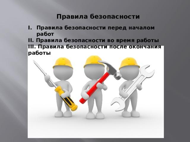 Правила безопасности Правила безопасности перед началом работ II. Правила безопасности во время работы III. Правила безопасности после окончания работы