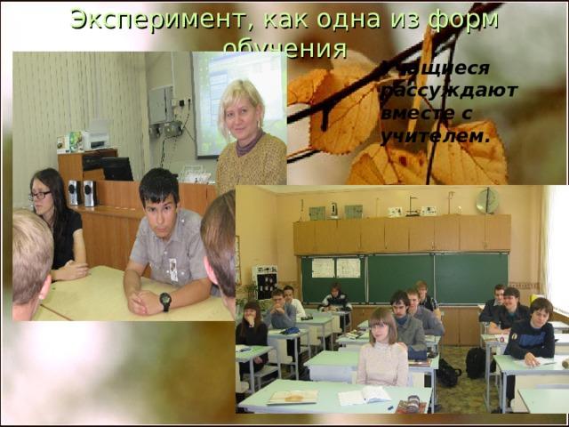 Эксперимент, как одна из форм обучения    Учащиеся рассуждают вместе с учителем.