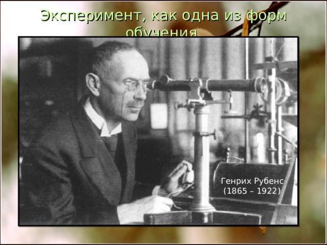 Эксперимент, как одна из форм обучения. Генрих Рубенс  (1865 – 1922)