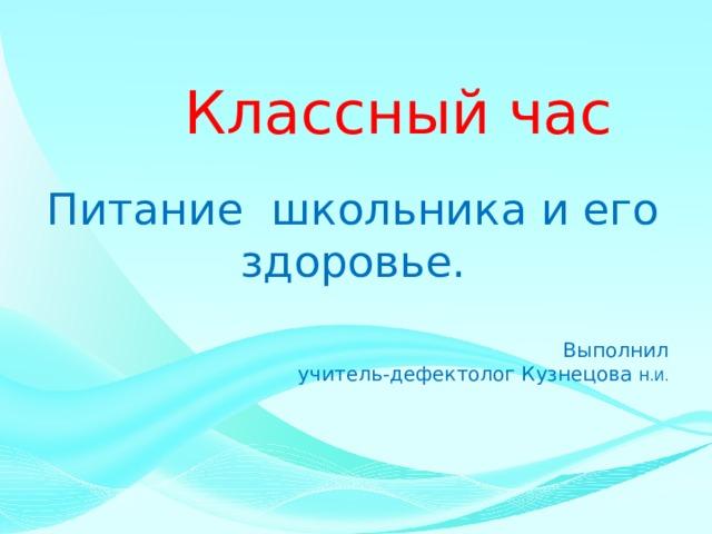 Классный час Питание школьника и его здоровье. Выполнил  учитель-дефектолог Кузнецова Н.И.