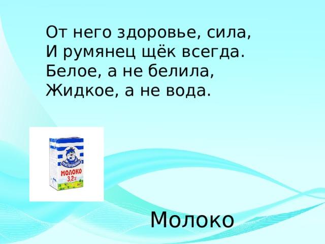 От него здоровье, сила, И румянец щёк всегда. Белое, а не белила, Жидкое, а не вода. Молоко