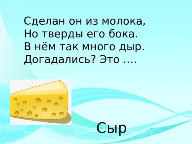 Сделан он из молока, Но тверды его бока. В нём так много дыр. Догадались? Это …. Сыр