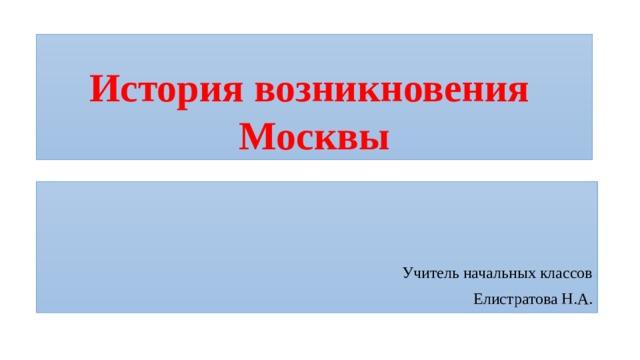 История возникновения  Москвы Учитель начальных классов Елистратова Н.А.