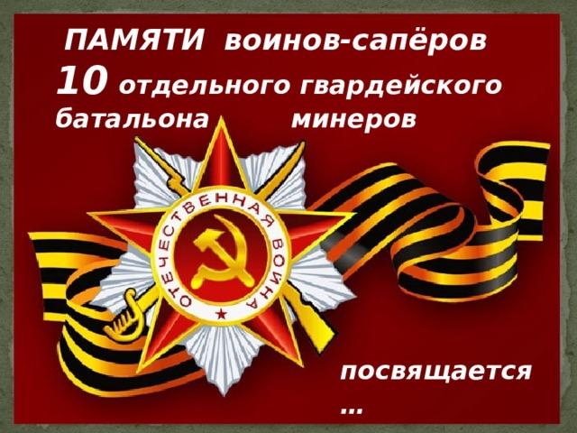 ПАМЯТИ  воинов-сапёров 10  отдельного гвардейского батальона минеров    посвящается…