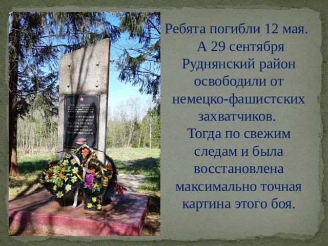 Ребята погибли 12 мая.  А 29 сентября Руднянский район освободили от немецко-фашистских захватчиков. Тогда по свежим следам и была восстановлена максимально точная картина этого боя.