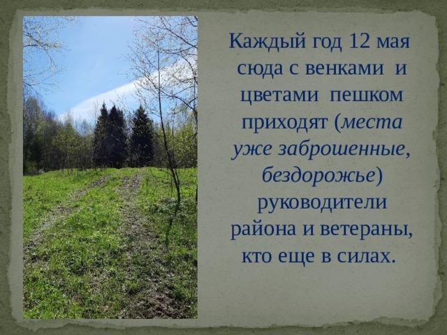 Каждый год 12 мая сюда с венками и цветами пешком приходят ( места уже заброшенные, бездорожье ) руководители района и ветераны, кто еще в силах.