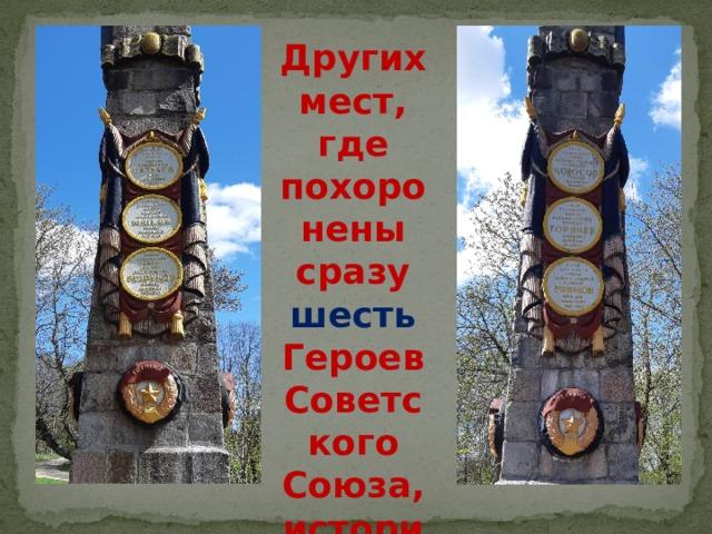 Других мест, где похоронены сразу шесть Героев Советского Союза, история не знает
