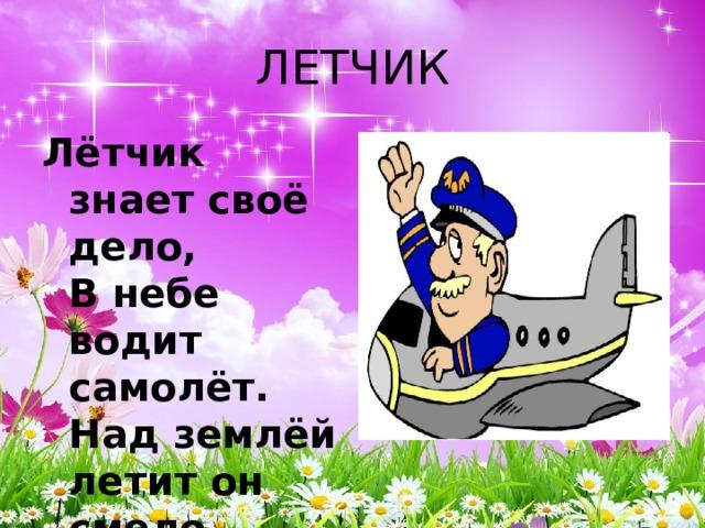 ЛЕТЧИК Лётчик знает своё дело,  В небе водит самолёт.  Над землёй летит он смело,  Совершая перелёт.