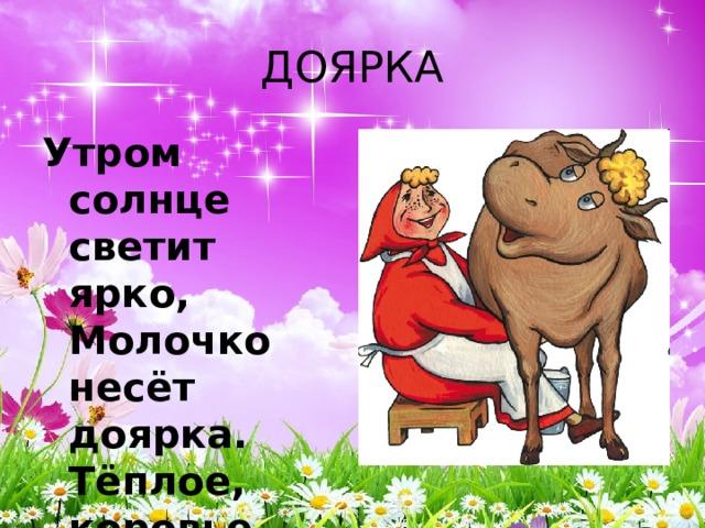 ДОЯРКА Утром солнце светит ярко,  Молочко несёт доярка.  Тёплое, коровье,  Детям на здоровье.
