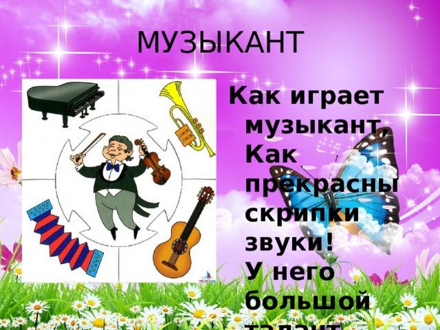 МУЗЫКАНТ Как играет музыкант,  Как прекрасны скрипки звуки!  У него большой талант,  Золотые руки.