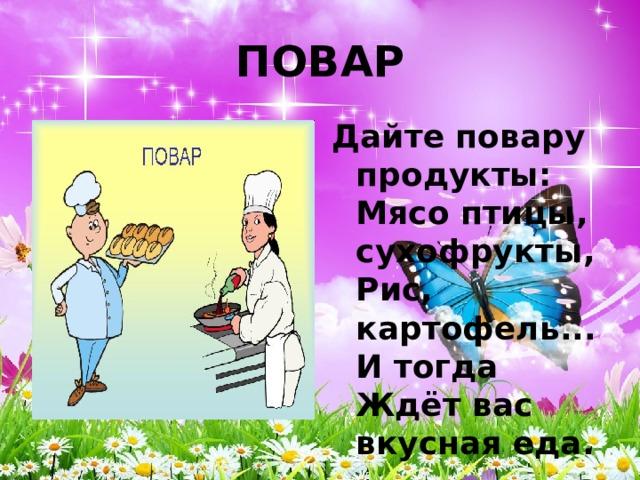 ПОВАР Дайте повару продукты:  Мясо птицы, сухофрукты,  Рис, картофель... И тогда  Ждёт вас вкусная еда.