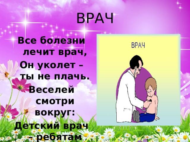 ВРАЧ Все болезни лечит врач, Он уколет – ты не плачь. Веселей смотри вокруг: Детский врач – ребятам друг.