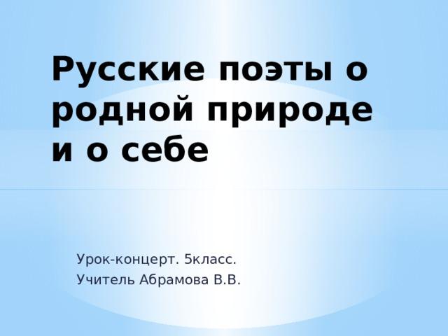 Русские поэты о родной природе и о себе Урок-концерт. 5класс. Учитель Абрамова В.В.