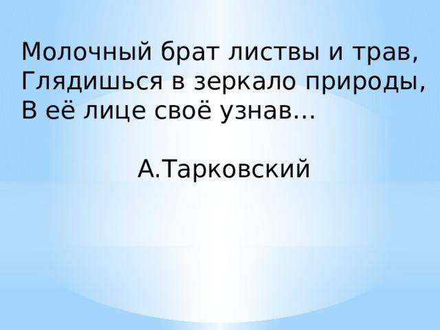 Молочный брат листвы и трав, Глядишься в зеркало природы, В её лице своё узнав…  А.Тарковский