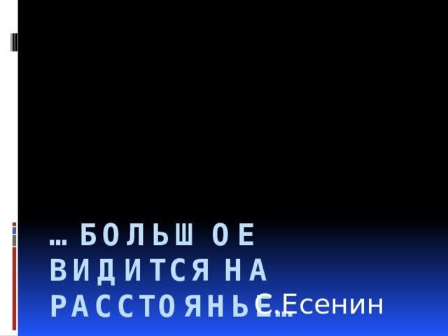 … Большое видится на расстоянье… С.Есенин