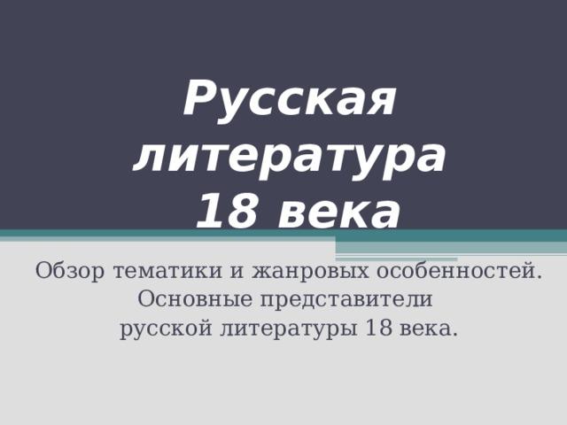 Русская литература  18 века Обзор тематики и жанровых особенностей. Основные представители русской литературы 18 века.