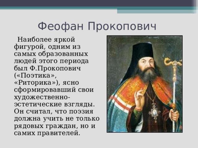 Наиболее яркой фигурой, одним из самых образованных людей этого периода был Ф.Прокопович («Поэтика», «Риторика»), ясно сформировавший свои художественно- эстетические взгляды. Он считал, что поэзия должна учить не только рядовых граждан, но и самих правителей.