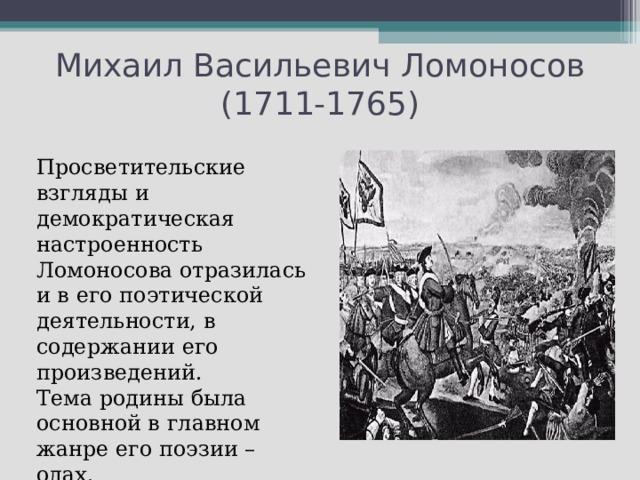 Михаил Васильевич Ломоносов (1711-1765) Просветительские взгляды и демократическая настроенность Ломоносова отразилась и в его поэтической деятельности, в содержании его произведений. Тема родины была основной в главном жанре его поэзии – одах.
