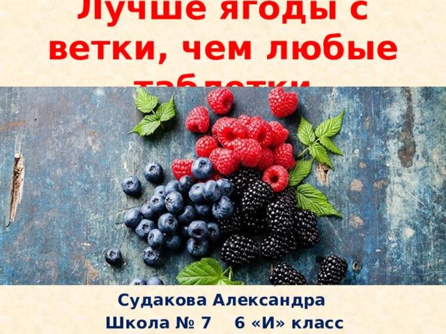 Лучше ягоды с ветки, чем любые таблетки Исследовательская работа Судакова Александра Школа № 7 6 «И» класс