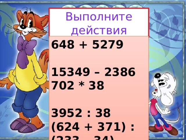 Выполните действия 648 + 5279 15349 – 2386 702 * 38 3952 : 38 (624 + 371) : (233 – 34) 385 * 23 – 7728 : 56