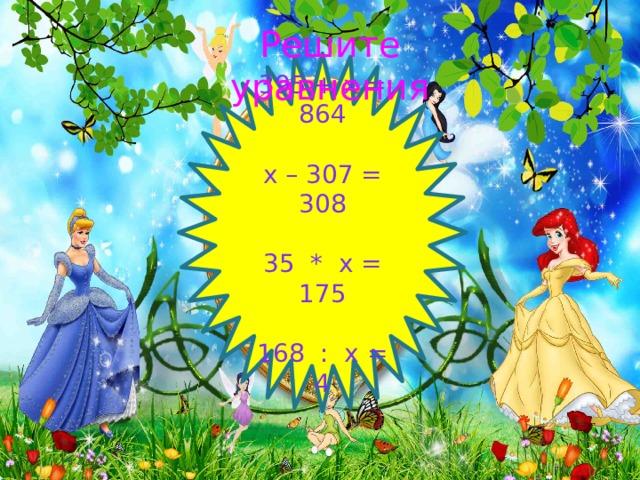 Решите уравнения 395 + х = 864 х – 307 = 308 35 * х = 175 168 : х = 4