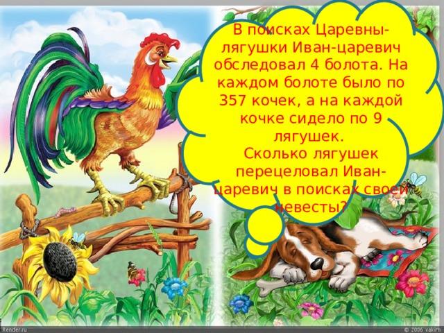 В поисках Царевны- лягушки Иван-царевич обследовал 4 болота. На каждом болоте было по 357 кочек, а на каждой кочке сидело по 9 лягушек. Сколько лягушек перецеловал Иван-царевич в поисках своей невесты?
