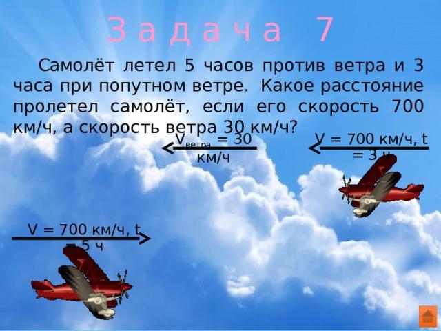 З а д а ч а 7  Самолёт летел 5 часов против ветра и 3 часа при попутном ветре. Какое расстояние пролетел самолёт, если его скорость 700 км/ч, а скорость ветра 30 км/ч? V ветра = 30 км/ч V = 700 км/ч, t = 3 ч V = 700 км/ч, t = 5 ч