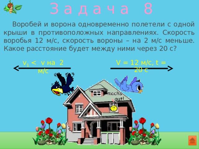 З а д а ч а 8  Воробей и ворона одновременно полетели с одной крыши в противоположных направлениях. Скорость воробья 12 м/с, скорость вороны – на 2 м/с меньше. Какое расстояние будет между ними через 20 с? V = 12 м/с, t = 20 с v 1 < v на 2 м/с