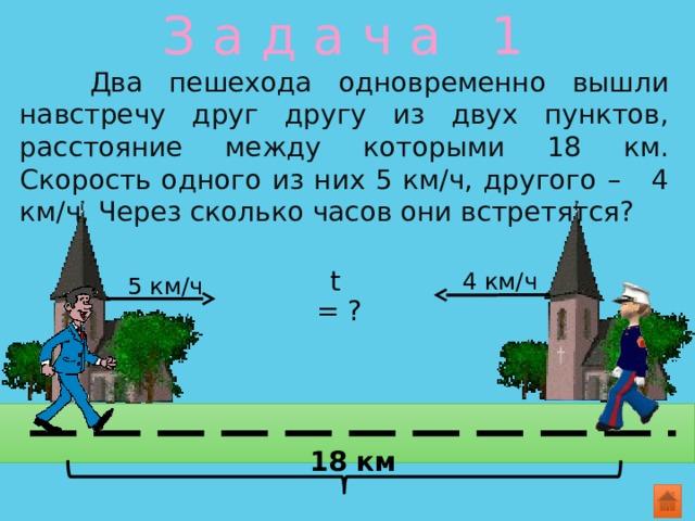 З а д а ч а 1  Два пешехода одновременно вышли навстречу друг другу из двух пунктов, расстояние между которыми 18 км. Скорость одного из них 5 км/ч, другого – 4 км/ч. Через сколько часов они встретятся? t = ? 4 км/ч 5 км/ч 18 км