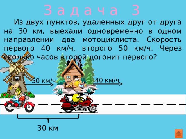 З а д а ч а 3  Из двух пунктов, удаленных друг от друга на 30 км, выехали одновременно в одном направлении два мотоциклиста. Скорость первого 40 км/ч, второго 50 км/ч. Через сколько часов второй догонит первого? 40 км/ч 50 км/ч 30 км