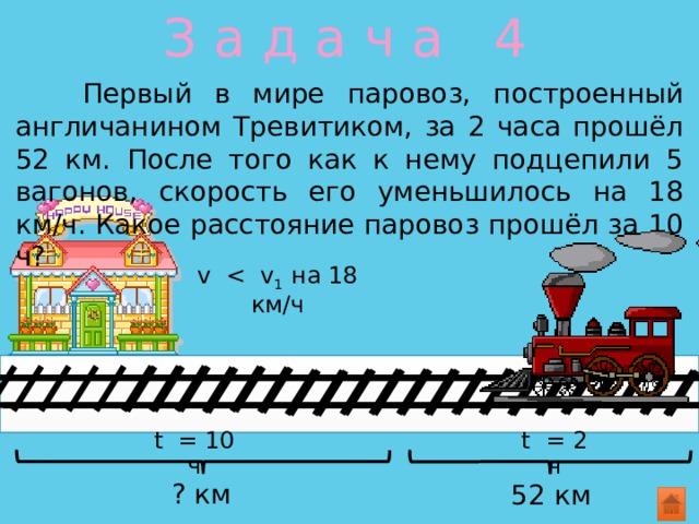 З а д а ч а 4  Первый в мире паровоз, построенный англичанином Тревитиком, за 2 часа прошёл 52 км. После того как к нему подцепили 5 вагонов, скорость его уменьшилось на 18 км/ч. Какое расстояние паровоз прошёл за 10 ч? v t = 2 ч t = 10 ч ? км 52 км