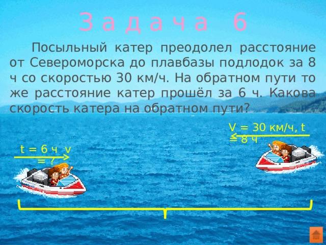 З а д а ч а 6  Посыльный катер преодолел расстояние от Североморска до плавбазы подлодок за 8 ч со скоростью 30 км/ч. На обратном пути то же расстояние катер прошёл за 6 ч. Какова скорость катера на обратном пути? V = 30 км/ч, t = 8 ч t = 6 ч v = ?