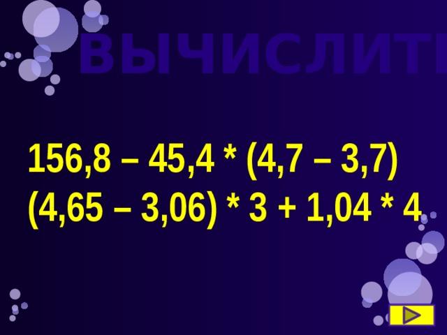 ВЫЧИСЛИТЕ 156,8 – 45,4 * (4,7 – 3,7) (4,65 – 3,06) * 3 + 1,04 * 4
