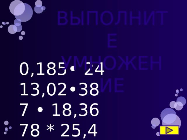 ВЫПОЛНИТЕ УМНОЖЕНИЕ 0,185• 24 13,02•38 7 • 18,36 78 * 25,4 94,21• 53