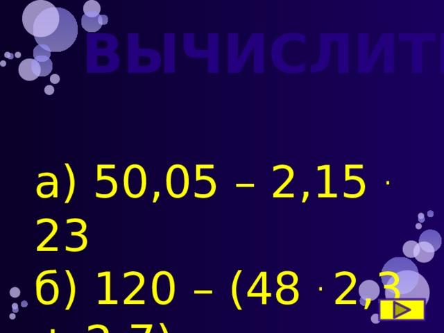 ВЫЧИСЛИТЕ а) 50,05 – 2,15 . 23 б) 120 – (48 . 2,3 + 2,7)