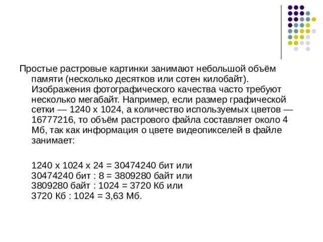Простые растровые картинки занимают небольшой объём памяти (несколько десятков или сотен килобайт). Изображения фотографического качества часто требуют несколько мегабайт. Например, если размер графической сетки — 1240 х 1024, а количество используемых цветов — 16777216, то объём растрового файла составляет около 4 Мб, так как информация о цвете видеопикселей в файле занимает:  1240 х 1024 х 24 = 30474240 бит или  30474240 бит : 8 = 3809280 байт или  3809280 байт : 1024 = 3720 Кб или  3720 Кб : 1024 = 3,63 Мб.