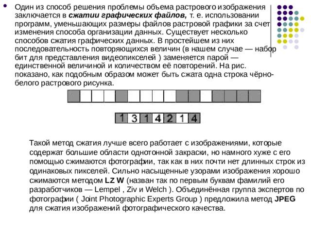Один из способ решения проблемы объема растрового изображения заключается в сжатии графических файлов, т. е. использовании программ, уменьшающих размеры файлов растровой графики за счет изменения способа организации данных. Существует несколько способов сжатия графических данных. В простейшем из них последовательность повторяющихся величин (в нашем случае — набор бит для представления видеопикселей ) заменяется парой — единственной величиной и количеством её повторений. На рис. показано, как подобным образом может быть сжата одна строка чёрно-белого растрового рисунка.