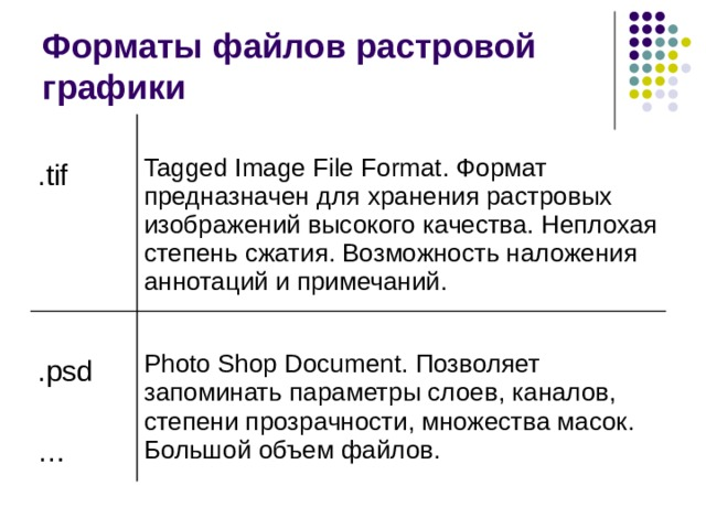 Форматы файлов растровой графики .tif Tagged Image File Format. Формат предназначен для хранения растровых изображений высокого качества. Неплохая степень сжатия. Возможность наложения аннотаций и примечаний. .psd … Photo Shop Document. Позволяет запоминать параметры слоев, каналов, степени прозрачности, множества масок. Большой объем файлов.