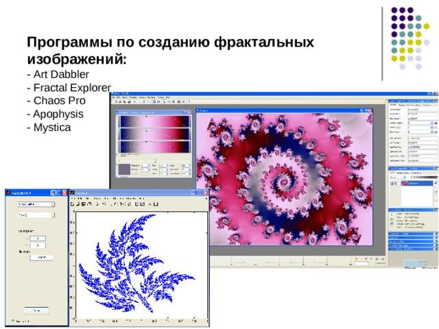 Программы по созданию фрактальных изображений: - Art Dabbler - Fractal Explorer - Chaos Pro - Apophysis - Mystica