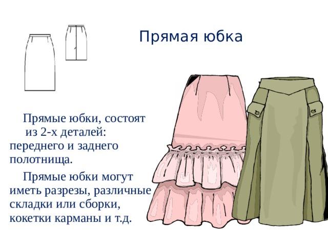 Прямая юбка Прямые юбки, состоят из 2-х деталей: переднего и заднего полотнища. Прямые юбки могут иметь разрезы, различные складки или сборки, кокетки карманы и т.д.